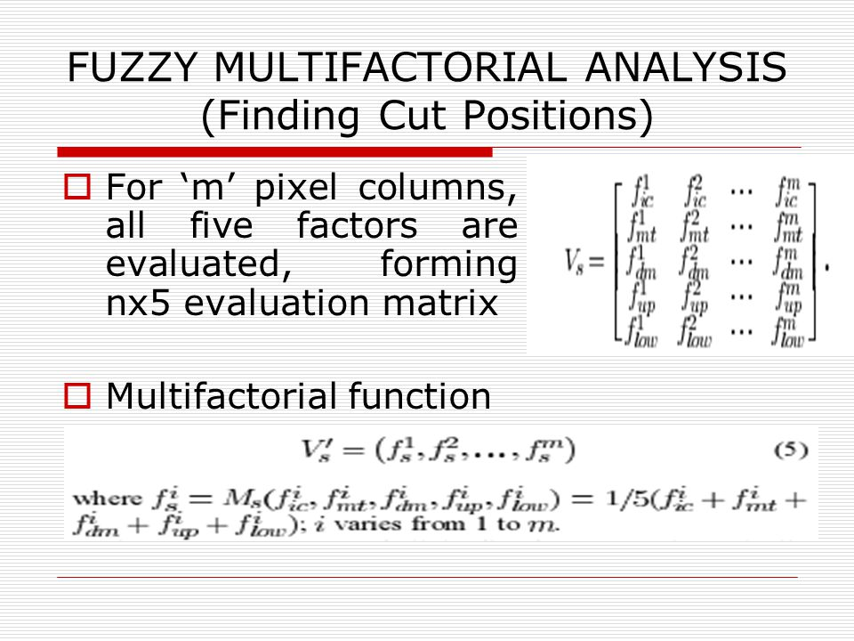 FUZZY MULTIFACTORIAL ANALYSIS (Finding Cut Positions)  For 'm' pixel columns, all five factors are evaluated, forming nx5 evaluation matrix  Multifactorial function