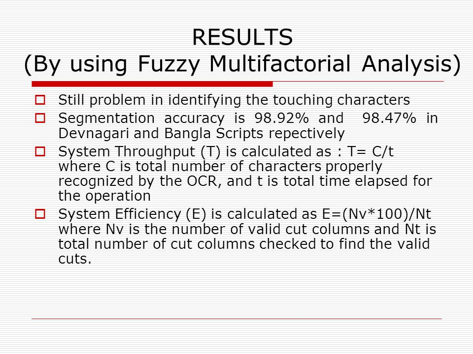 RESULTS (By using Fuzzy Multifactorial Analysis)  Still problem in identifying the touching characters  Segmentation accuracy is 98.92% and 98.47% in Devnagari and Bangla Scripts repectively  System Throughput (T) is calculated as : T= C/t where C is total number of characters properly recognized by the OCR, and t is total time elapsed for the operation  System Efficiency (E) is calculated as E=(Nv*100)/Nt where Nv is the number of valid cut columns and Nt is total number of cut columns checked to find the valid cuts.