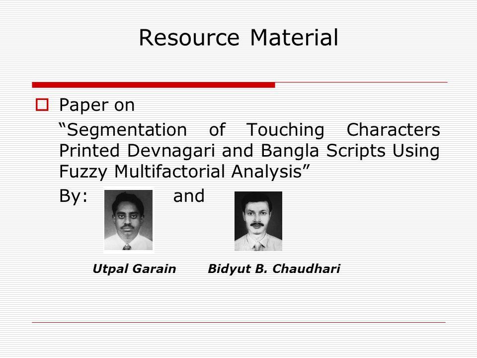 Resource Material  Paper on Segmentation of Touching Characters Printed Devnagari and Bangla Scripts Using Fuzzy Multifactorial Analysis By: and Utpal GarainBidyut B.