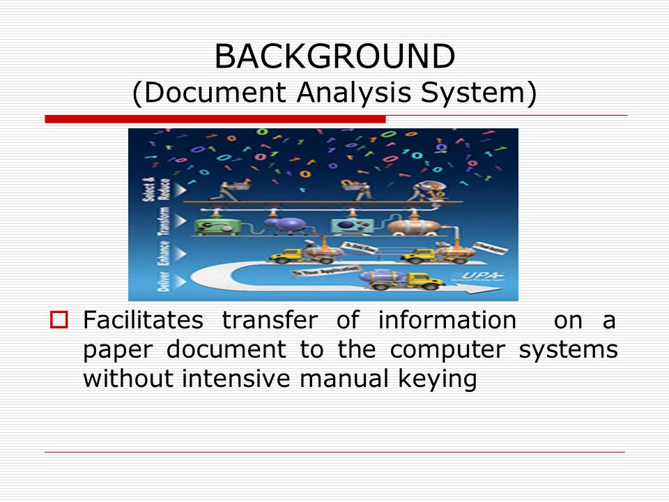 BACKGROUND (Document Analysis System)  Facilitates transfer of information on a paper document to the computer systems without intensive manual keying