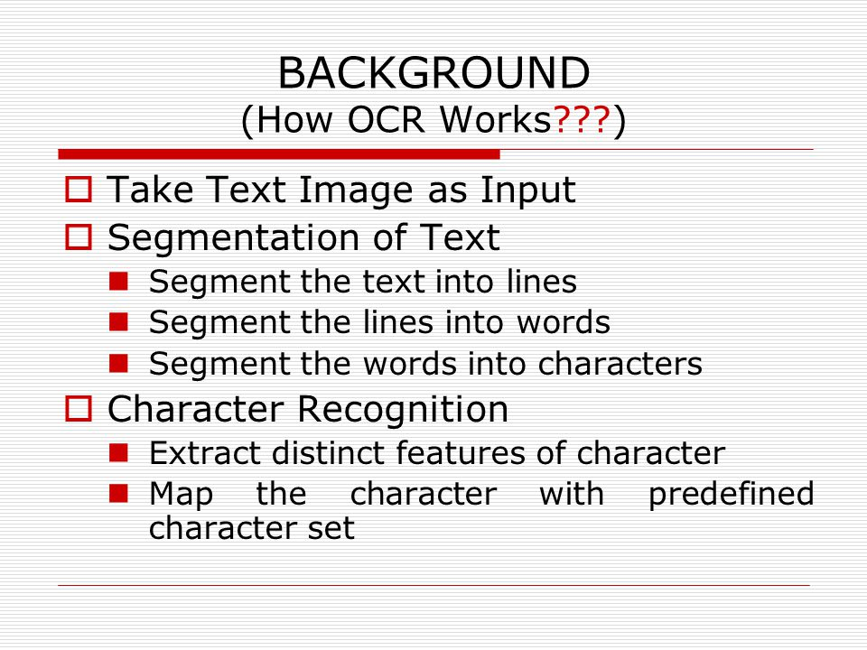BACKGROUND (How OCR Works )  Take Text Image as Input  Segmentation of Text Segment the text into lines Segment the lines into words Segment the words into characters  Character Recognition Extract distinct features of character Map the character with predefined character set