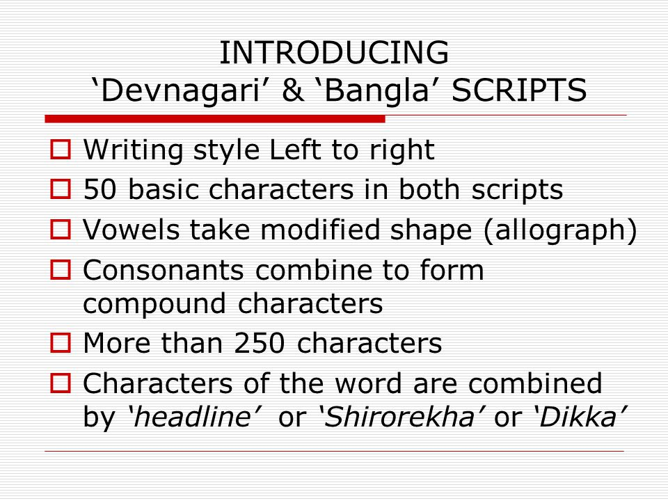 INTRODUCING 'Devnagari' & 'Bangla' SCRIPTS  Writing style Left to right  50 basic characters in both scripts  Vowels take modified shape (allograph