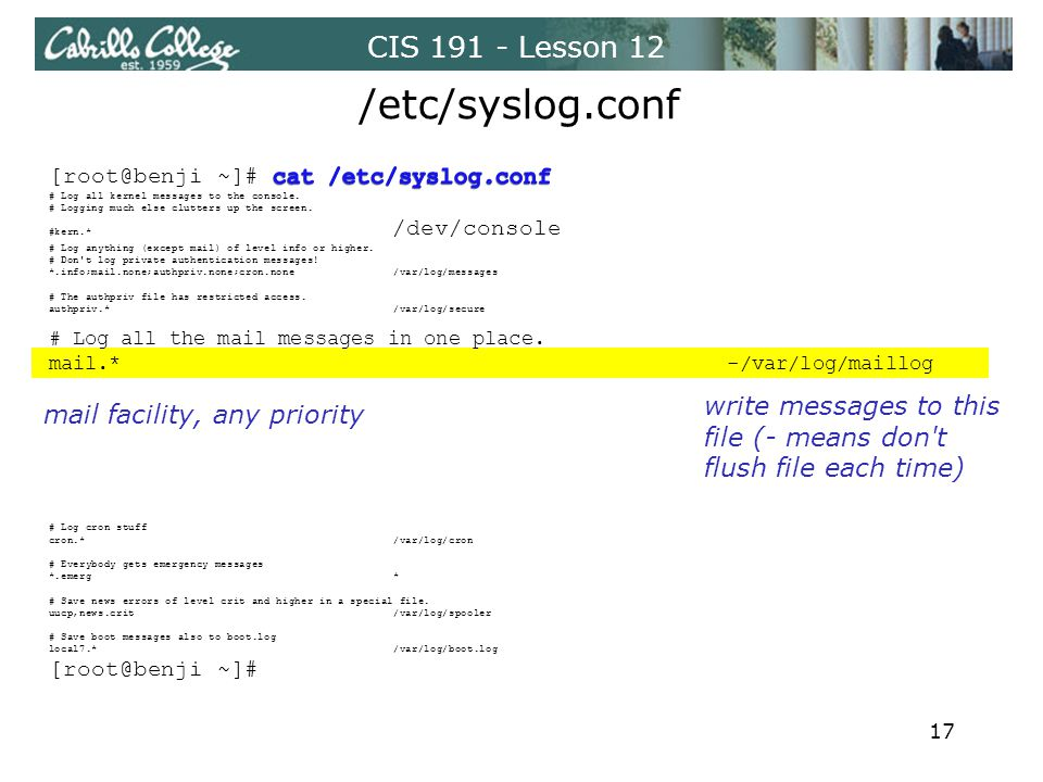CIS 191 - Lesson 12 /etc/syslog.conf mail facility, any priority write messages to this file (- means don t flush file each time) 17