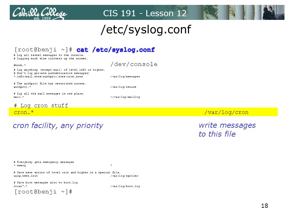 CIS 191 - Lesson 12 /etc/syslog.conf cron facility, any priority write messages to this file 18