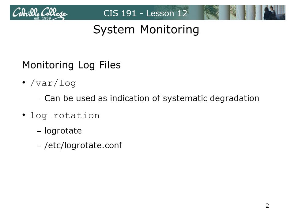 CIS 191 - Lesson 12 System Monitoring Monitoring Log Files /var/log ‒ Can be used as indication of systematic degradation log rotation ‒ logrotate ‒ /etc/logrotate.conf 2