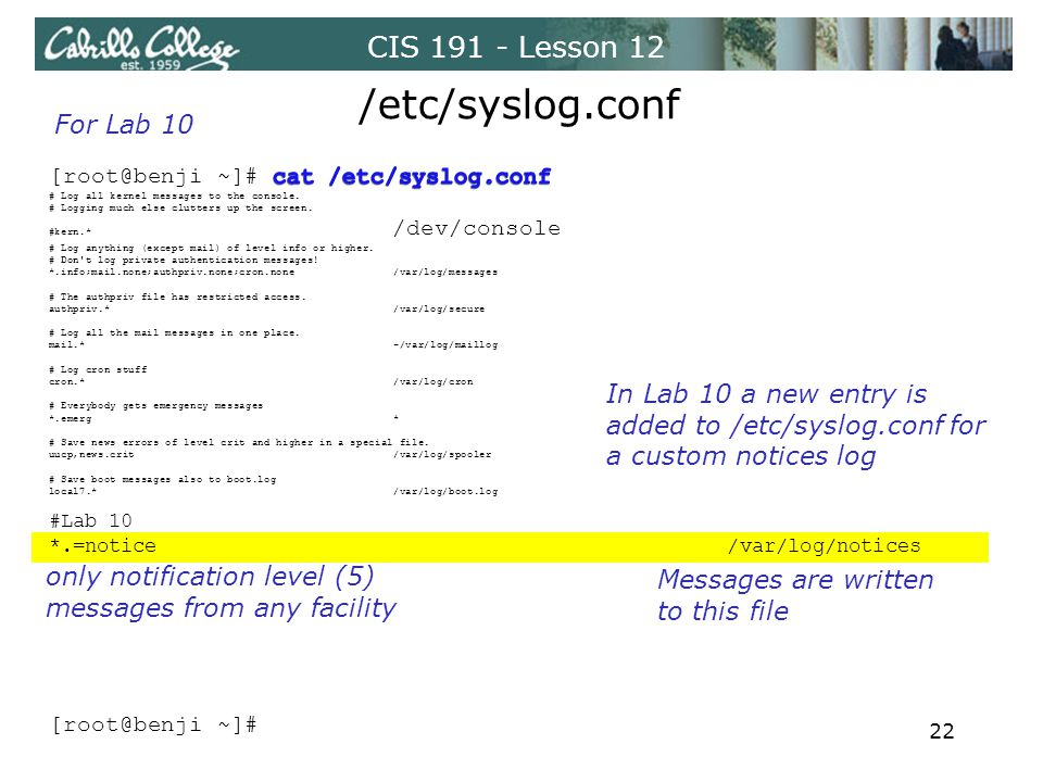 CIS 191 - Lesson 12 /etc/syslog.conf only notification level (5) messages from any facility Messages are written to this file For Lab 10 In Lab 10 a new entry is added to /etc/syslog.conf for a custom notices log 22