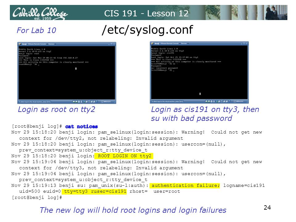 CIS 191 - Lesson 12 /etc/syslog.conf For Lab 10 Login as root on tty2Login as cis191 on tty3, then su with bad password The new log will hold root logins and login failures 24