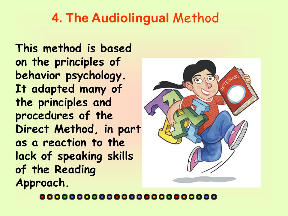 4.The Audiolingual Method This method is based on the principles of behavior psychology.