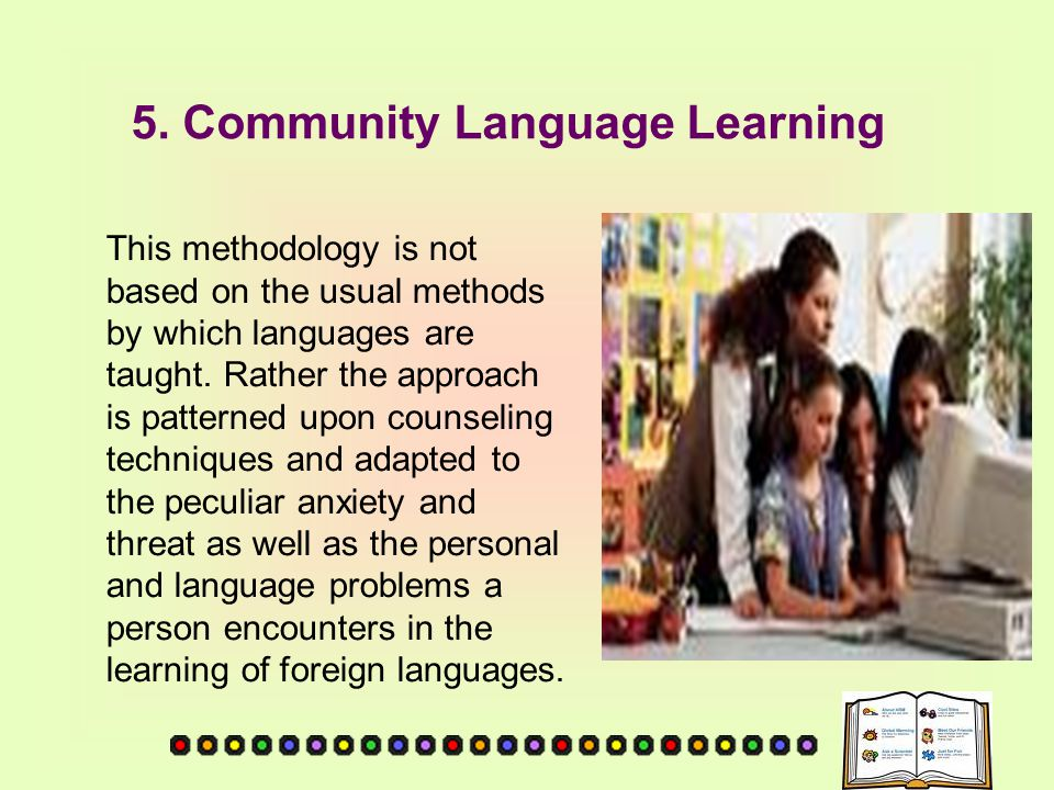 5. Community Language Learning This methodology is not based on the usual methods by which languages are taught. Rather the approach is patterned upon