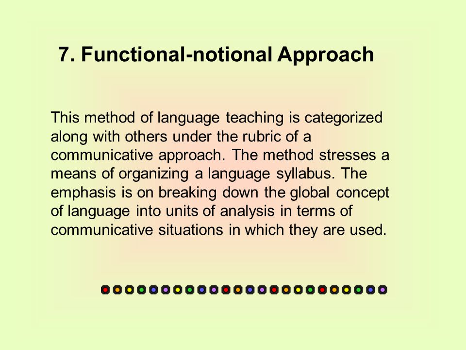 7. Functional-notional Approach This method of language teaching is categorized along with others under the rubric of a communicative approach. The me