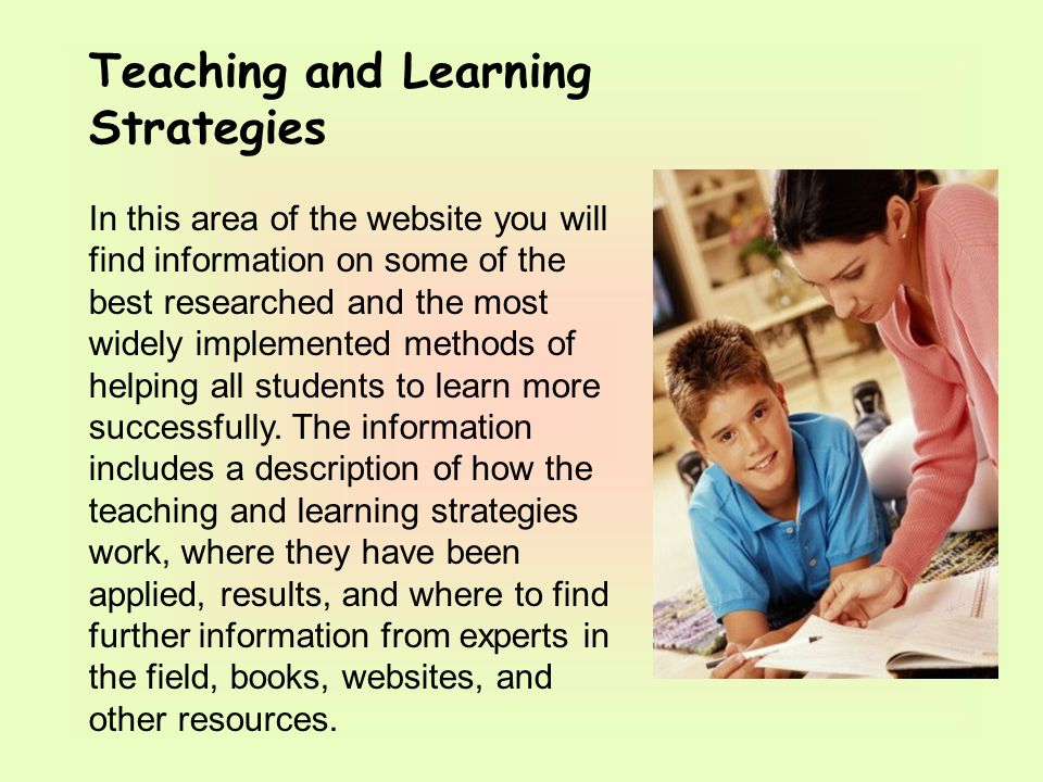 Teaching and Learning Strategies In this area of the website you will find information on some of the best researched and the most widely implemented methods of helping all students to learn more successfully.