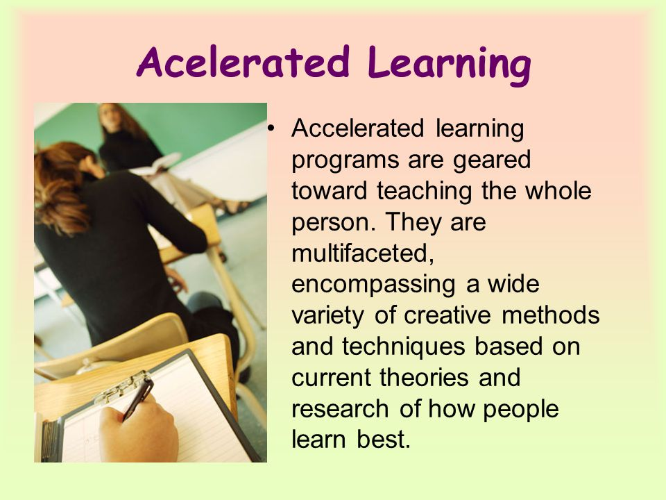 Acelerated Learning Accelerated learning programs are geared toward teaching the whole person.