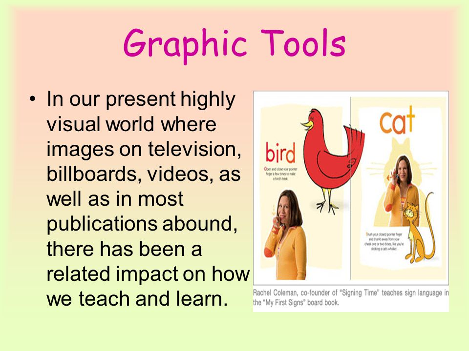 Graphic Tools In our present highly visual world where images on television, billboards, videos, as well as in most publications abound, there has been a related impact on how we teach and learn.