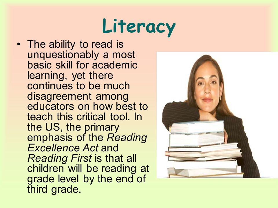 Literacy The ability to read is unquestionably a most basic skill for academic learning, yet there continues to be much disagreement among educators on how best to teach this critical tool.