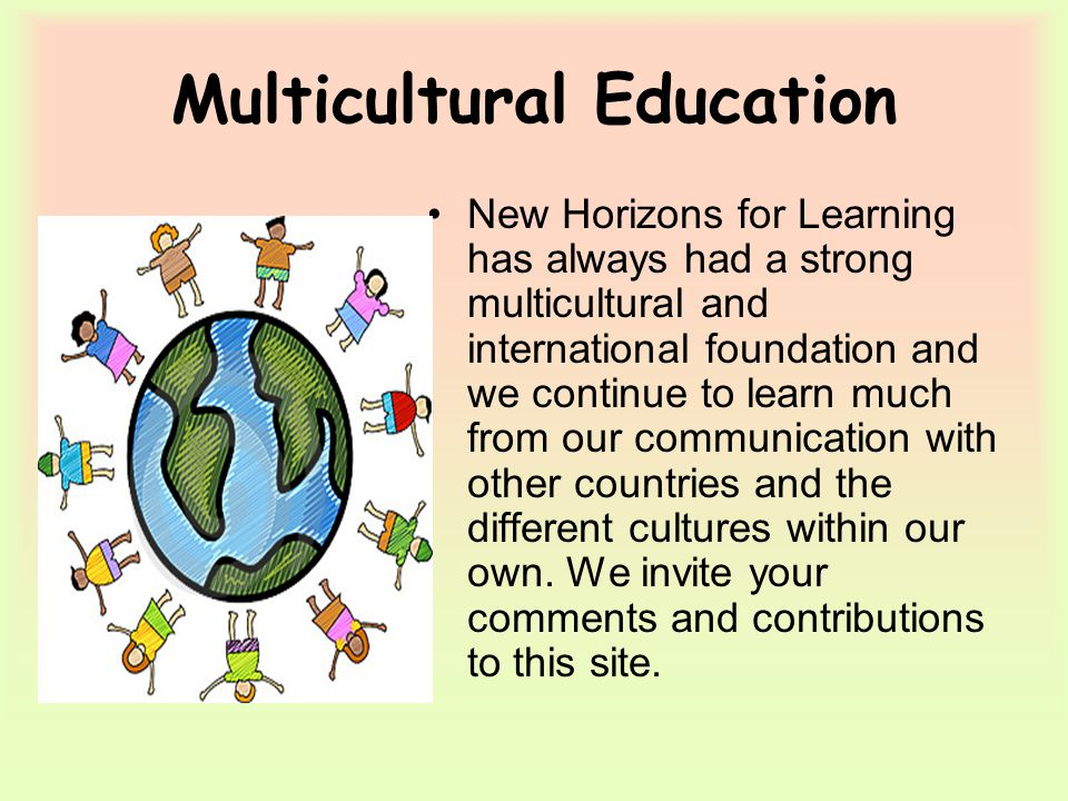 Multicultural Education New Horizons for Learning has always had a strong multicultural and international foundation and we continue to learn much from our communication with other countries and the different cultures within our own.