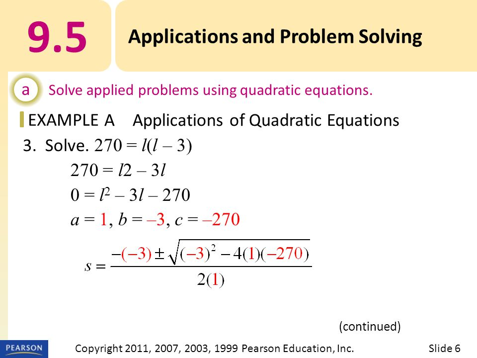EXAMPLE 3. Solve. 270 = l(l – 3) 270 = l2 – 3l 0 = l 2 – 3l – 270 a = 1, b = –3, c = –270 9.5 Applications and Problem Solving a Solve applied problem