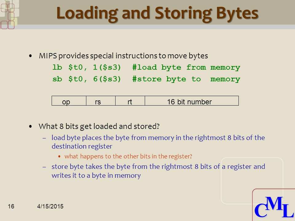 CML CML Loading and Storing Bytes MIPS provides special instructions to move bytes lb $t0, 1($s3) #load byte from memory sb $t0, 6($s3) #store byte to memory What 8 bits get loaded and stored.