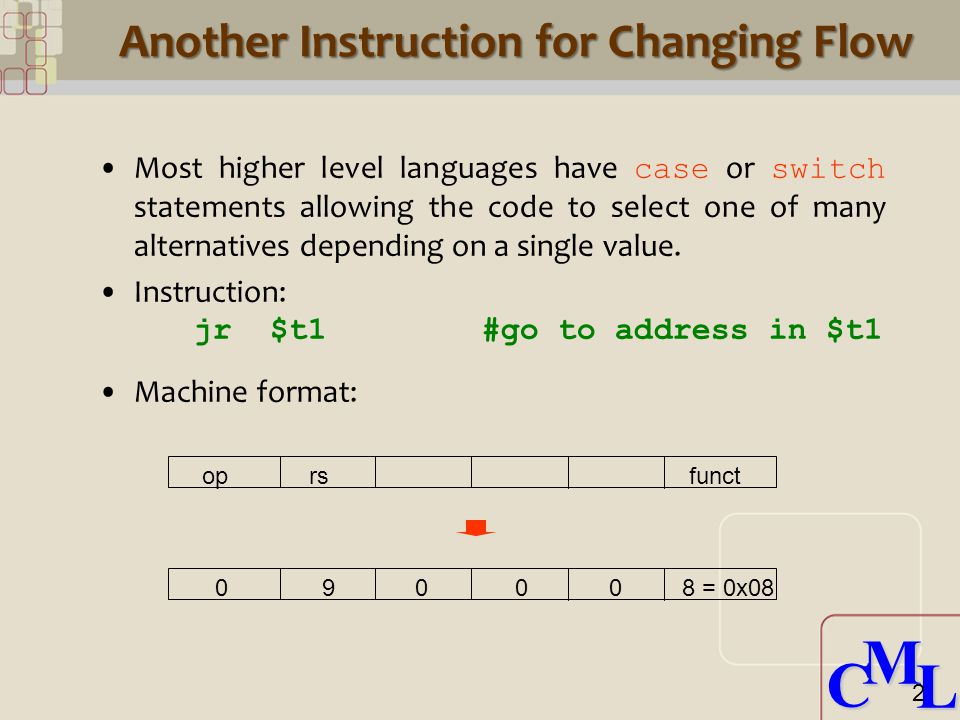 CML CML op rs funct = 0x08 Another Instruction for Changing Flow Most higher level languages have case or switch statements allowing the code to select one of many alternatives depending on a single value.