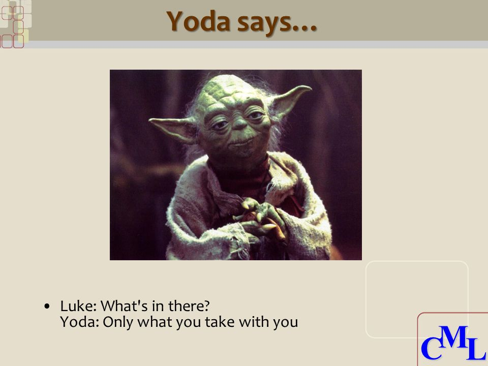 CML CML Yoda says… Luke: What s in there Yoda: Only what you take with you