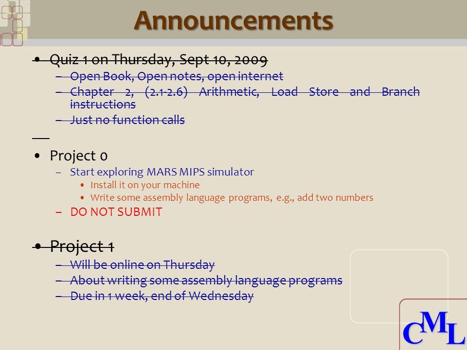 CML CMLAnnouncements Quiz 1 on Thursday, Sept 10, 2009 –Open Book, Open notes, open internet –Chapter 2, ( ) Arithmetic, Load Store and Branch instructions –Just no function calls Project 0 –Start exploring MARS MIPS simulator Install it on your machine Write some assembly language programs, e.g., add two numbers –DO NOT SUBMIT Project 1 –Will be online on Thursday –About writing some assembly language programs –Due in 1 week, end of Wednesday