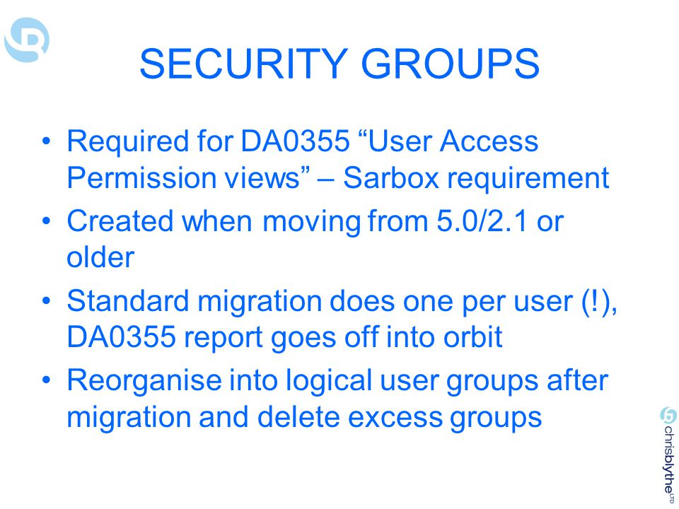 SECURITY GROUPS Required for DA0355 User Access Permission views – Sarbox requirement Created when moving from 5.0/2.1 or older Standard migration does one per user (!), DA0355 report goes off into orbit Reorganise into logical user groups after migration and delete excess groups