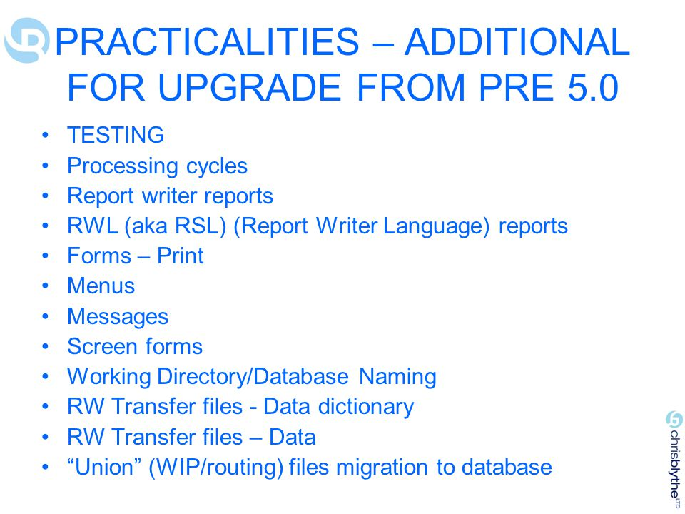 PRACTICALITIES – ADDITIONAL FOR UPGRADE FROM PRE 5.0 TESTING Processing cycles Report writer reports RWL (aka RSL) (Report Writer Language) reports Forms – Print Menus Messages Screen forms Working Directory/Database Naming RW Transfer files - Data dictionary RW Transfer files – Data Union (WIP/routing) files migration to database
