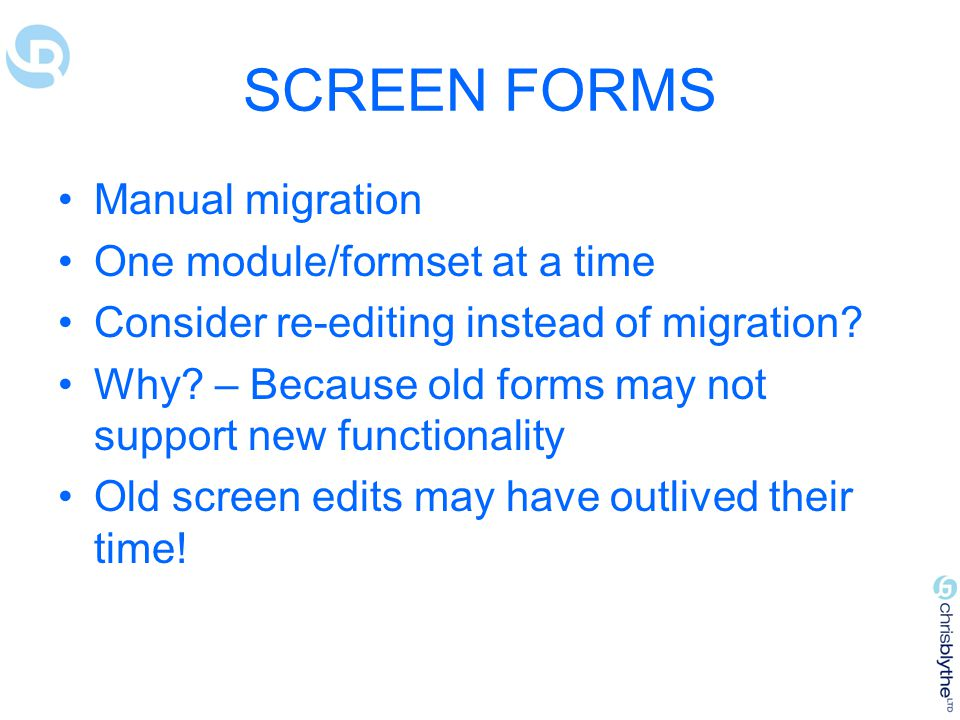 SCREEN FORMS Manual migration One module/formset at a time Consider re-editing instead of migration.