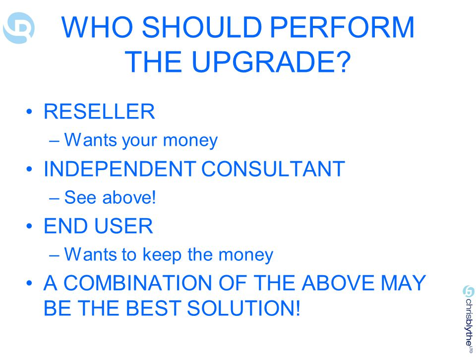 WHO SHOULD PERFORM THE UPGRADE.RESELLER –Wants your money INDEPENDENT CONSULTANT –See above.