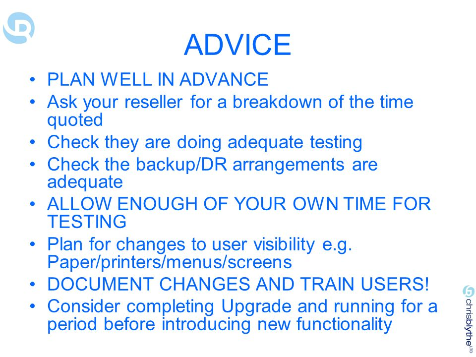 ADVICE PLAN WELL IN ADVANCE Ask your reseller for a breakdown of the time quoted Check they are doing adequate testing Check the backup/DR arrangements are adequate ALLOW ENOUGH OF YOUR OWN TIME FOR TESTING Plan for changes to user visibility e.g.