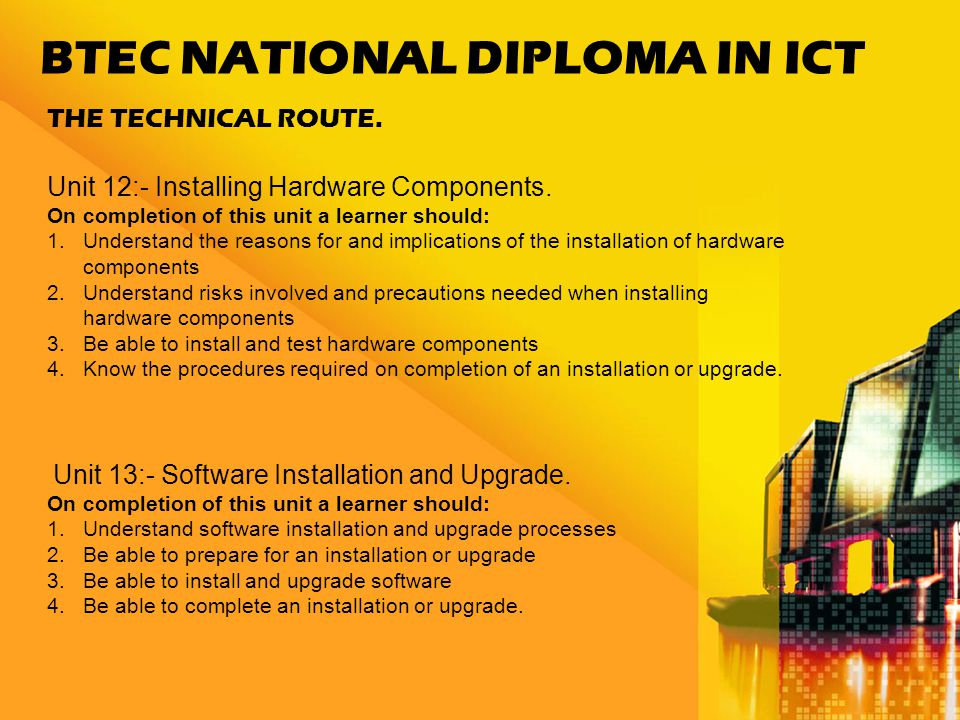 BTEC NATIONAL DIPLOMA IN ICT THE TECHNICAL ROUTE. Unit 12:- Installing Hardware Components.