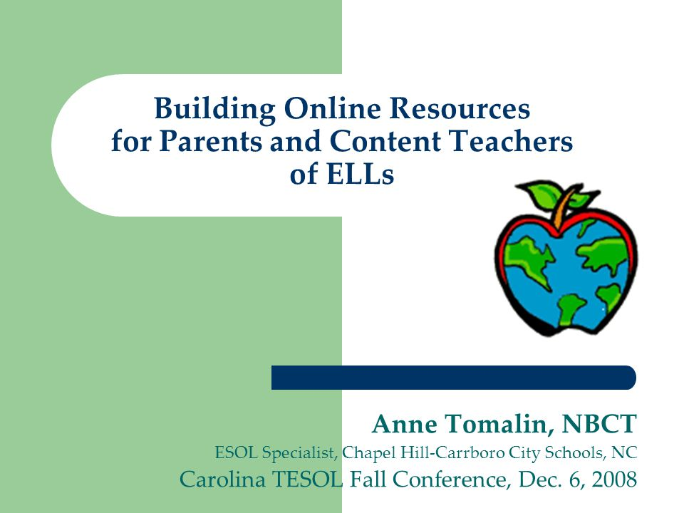 Building Online Resources for Parents and Content Teachers of ELLs Anne Tomalin, NBCT ESOL Specialist, Chapel Hill-Carrboro City Schools, NC Carolina TESOL Fall Conference, Dec.