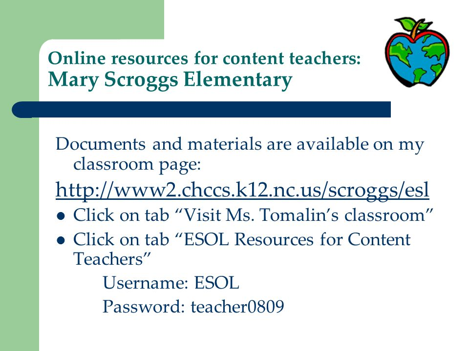 Online resources for content teachers: Mary Scroggs Elementary Documents and materials are available on my classroom page: http://www2.chccs.k12.nc.us/scroggs/esl Click on tab Visit Ms.