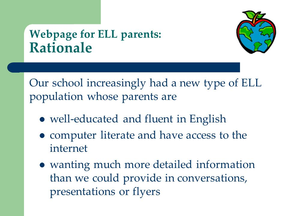 Webpage for ELL parents: Rationale well-educated and fluent in English computer literate and have access to the internet wanting much more detailed information than we could provide in conversations, presentations or flyers Our school increasingly had a new type of ELL population whose parents are