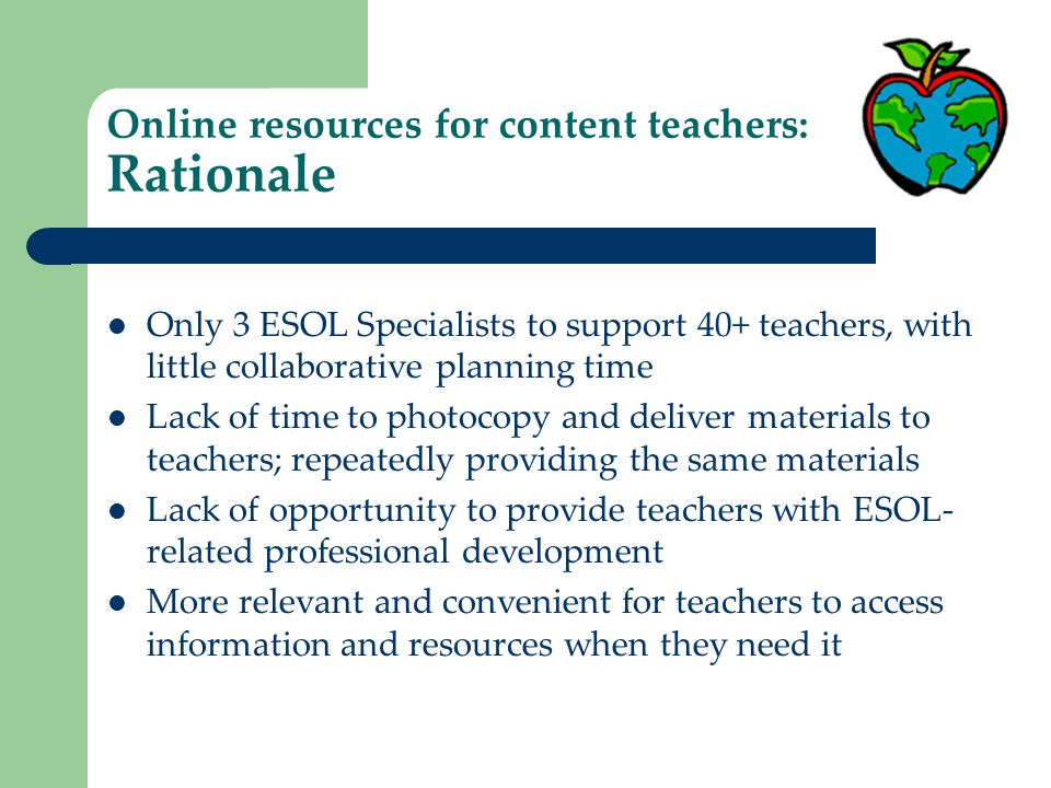 Online resources for content teachers: Rationale Only 3 ESOL Specialists to support 40+ teachers, with little collaborative planning time Lack of time to photocopy and deliver materials to teachers; repeatedly providing the same materials Lack of opportunity to provide teachers with ESOL- related professional development More relevant and convenient for teachers to access information and resources when they need it
