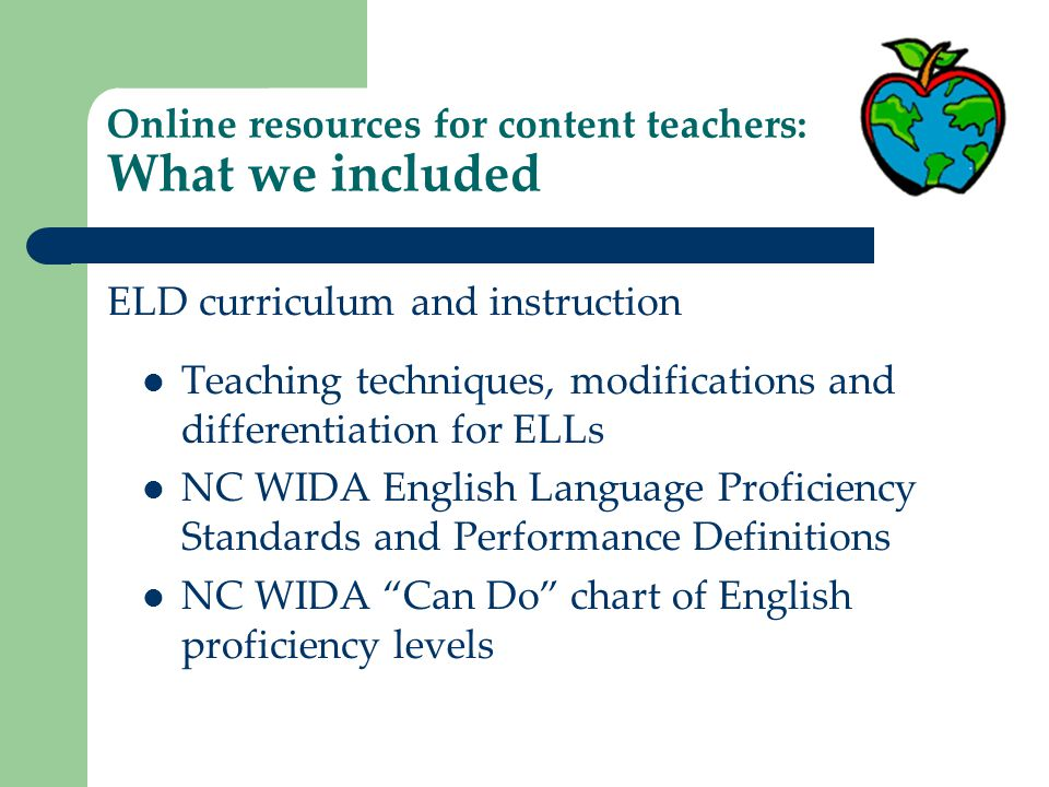 Online resources for content teachers: What we included Reading and writing templates Modified Language Arts activities List of high interest/low reading level books for older ELLs Vocabulary lists for various content areas Math, science and social studies templates New arrival packet: What to do in 1 st week, how to make new ELLs comfortable, classroom labels Instructional materials