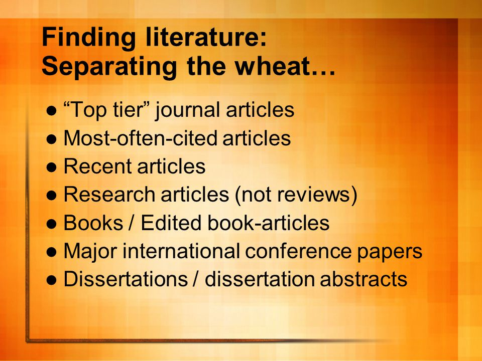 …from the chaff In-house journal articles Articles from proceedings books Online journal articles with only.html versions Unedited books from small publishers Newspaper and magazine articles Web pages Anecdotal evidence Your own previous papers for an MA course