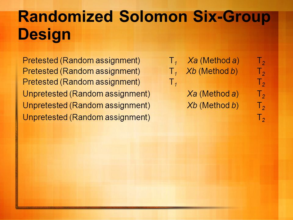 Randomized Solomon Six- Group Design This design amounts to doing the experiment twice –once with and once without pretesting.