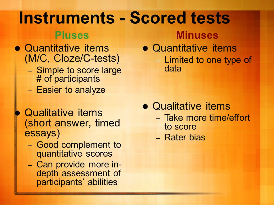 Instruments – Performance ratings An assessment of participants' performance in an assigned task Tasks may include presentations, interviews, written essays Performances can be scored using a Likert-scale, a rubric, or holistically Usually scored by at least two expert raters; sometimes also by peers
