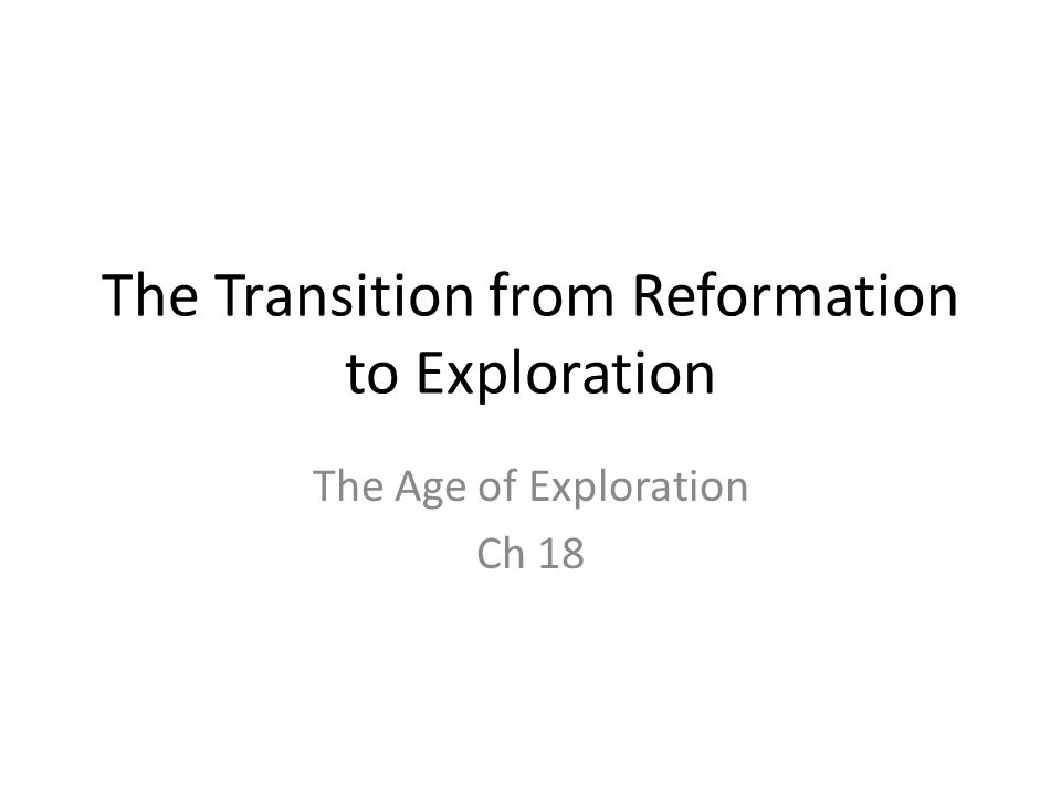 The Transition from Reformation to Exploration The Age of Exploration Ch 18