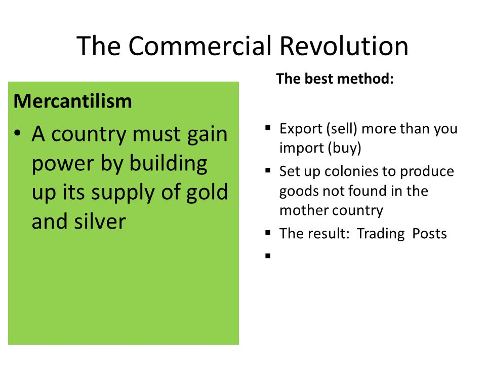 The Commercial Revolution Mercantilism A country must gain power by building up its supply of gold and silver The best method:  Export (sell) more than you import (buy)  Set up colonies to produce goods not found in the mother country  The result: Trading Posts 