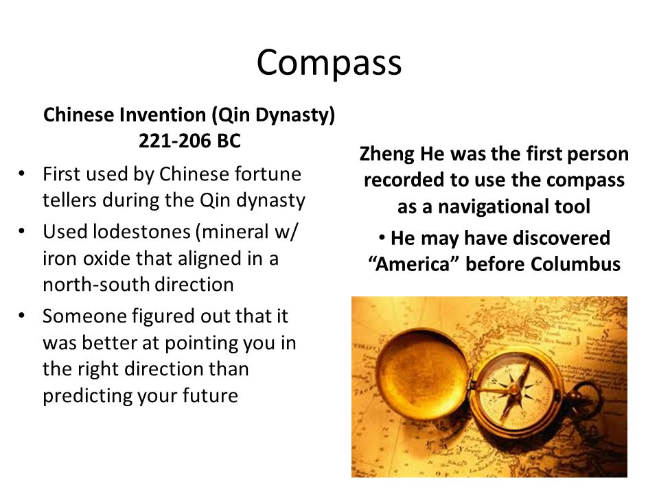 Compass Chinese Invention (Qin Dynasty) 221-206 BC First used by Chinese fortune tellers during the Qin dynasty Used lodestones (mineral w/ iron oxide that aligned in a north-south direction Someone figured out that it was better at pointing you in the right direction than predicting your future Zheng He was the first person recorded to use the compass as a navigational tool He may have discovered America before Columbus
