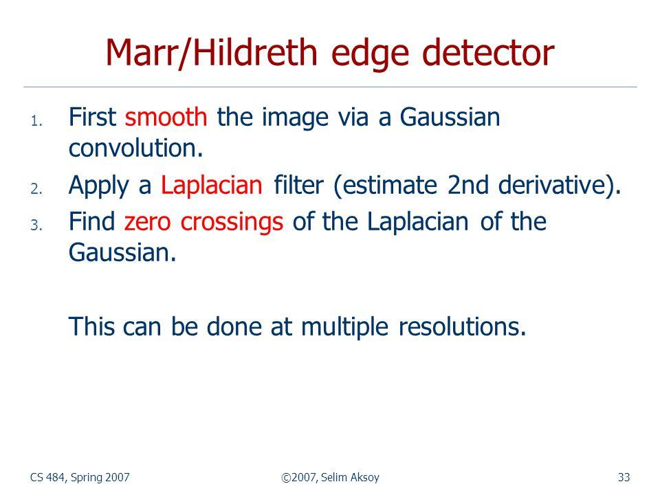 CS 484, Spring 2007©2007, Selim Aksoy33 Marr/Hildreth edge detector 1.