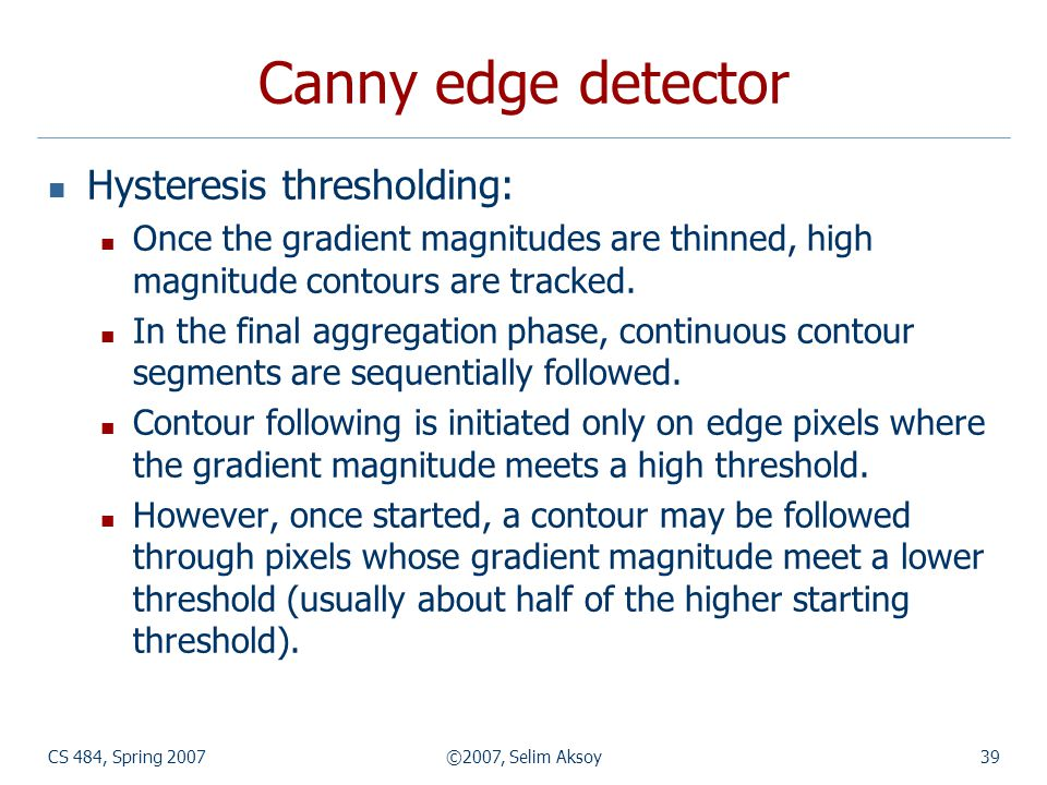 CS 484, Spring 2007©2007, Selim Aksoy39 Canny edge detector Hysteresis thresholding: Once the gradient magnitudes are thinned, high magnitude contours are tracked.