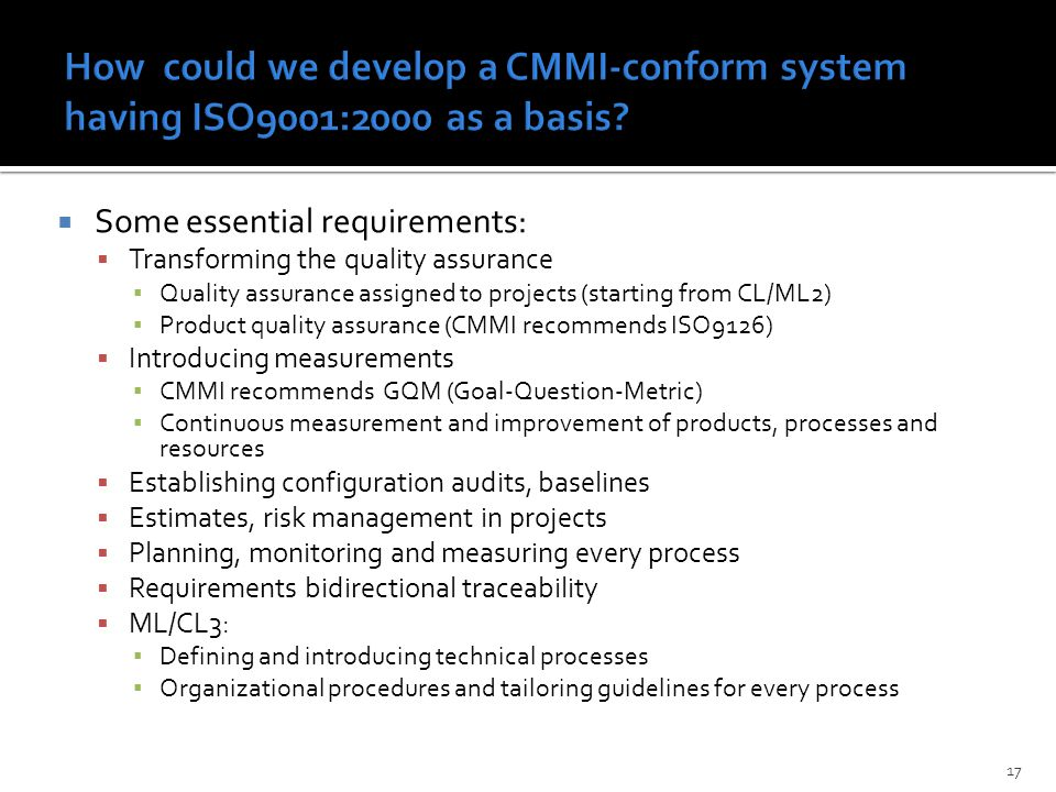 17  Some essential requirements:  Transforming the quality assurance ▪ Quality assurance assigned to projects (starting from CL/ML2) ▪ Product quality assurance (CMMI recommends ISO9126)  Introducing measurements ▪ CMMI recommends GQM (Goal-Question-Metric) ▪ Continuous measurement and improvement of products, processes and resources  Establishing configuration audits, baselines  Estimates, risk management in projects  Planning, monitoring and measuring every process  Requirements bidirectional traceability  ML/CL3: ▪ Defining and introducing technical processes ▪ Organizational procedures and tailoring guidelines for every process