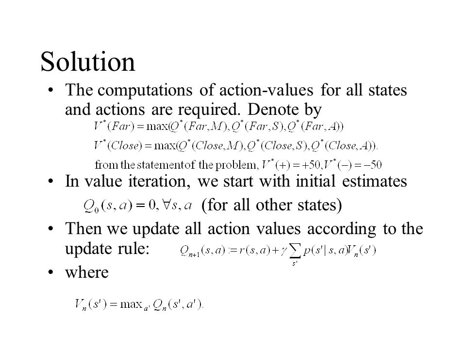 Hence, in the first iteration of the algorithm we get: The values for the 'move' action stay the same (at 0): After this iteration, the values of the two states are and they correspond to the action of 'attacking' in both states.