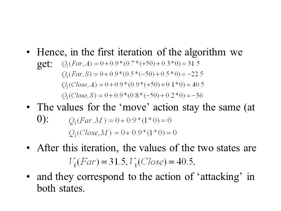The next iteration gives the following: The new V-values are (by computing max): These correspond to the 'attack' action in both states.