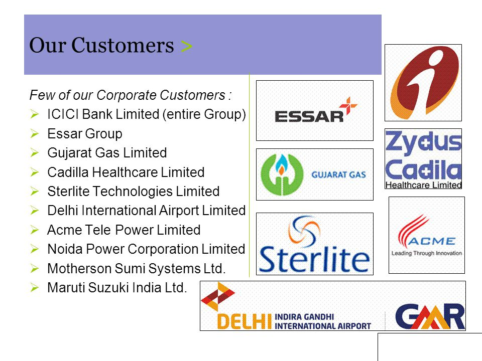 5 Our Customers > Few of our Corporate Customers :  ICICI Bank Limited (entire Group)  Essar Group  Gujarat Gas Limited  Cadilla Healthcare Limited  Sterlite Technologies Limited  Delhi International Airport Limited  Acme Tele Power Limited  Noida Power Corporation Limited  Motherson Sumi Systems Ltd.