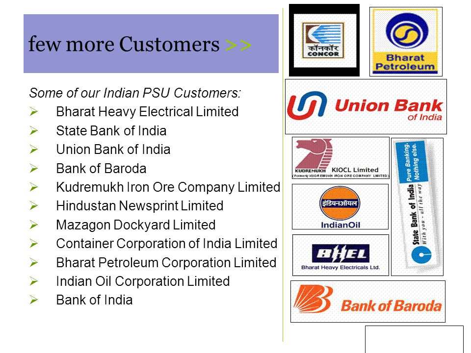 6 few more Customers >> Some of our Indian PSU Customers:  Bharat Heavy Electrical Limited  State Bank of India  Union Bank of India  Bank of Baroda  Kudremukh Iron Ore Company Limited  Hindustan Newsprint Limited  Mazagon Dockyard Limited  Container Corporation of India Limited  Bharat Petroleum Corporation Limited  Indian Oil Corporation Limited  Bank of India