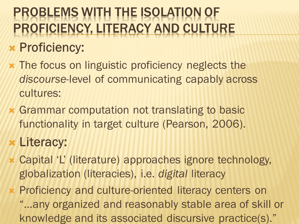  Proficiency:  The focus on linguistic proficiency neglects the discourse-level of communicating capably across cultures:  Grammar computation not translating to basic functionality in target culture (Pearson, 2006).