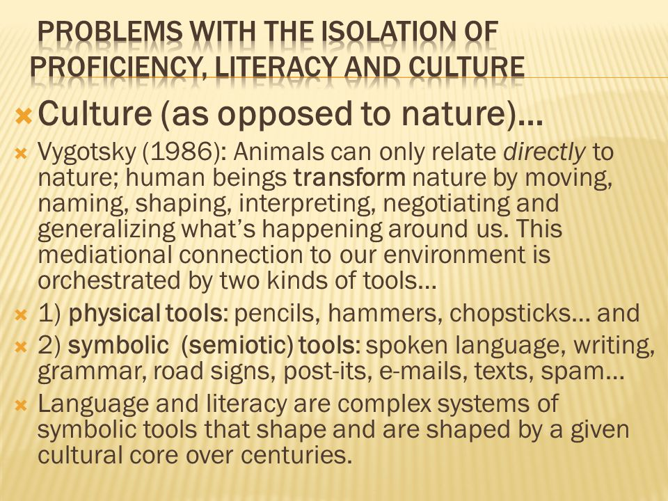  Culture (as opposed to nature)…  Vygotsky (1986): Animals can only relate directly to nature; human beings transform nature by moving, naming, shaping, interpreting, negotiating and generalizing what's happening around us.